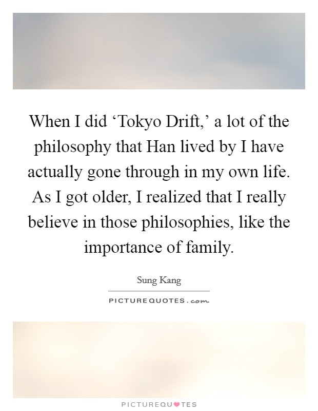 When I did 'Tokyo Drift,' a lot of the philosophy that Han lived by I have actually gone through in my own life. As I got older, I realized that I really believe in those philosophies, like the importance of family Picture Quote #1