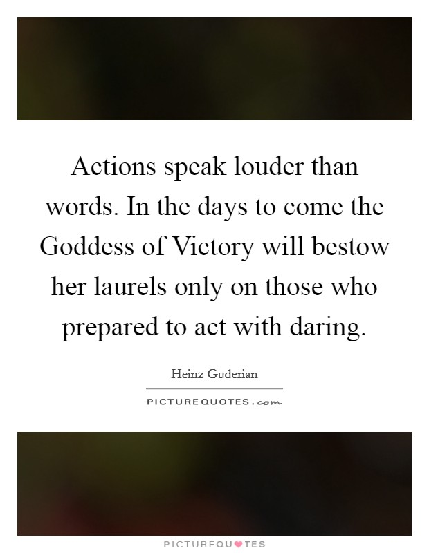 Actions speak louder than words. In the days to come the Goddess of Victory will bestow her laurels only on those who prepared to act with daring Picture Quote #1