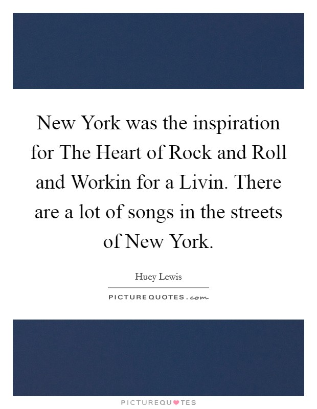 New York was the inspiration for The Heart of Rock and Roll and Workin for a Livin. There are a lot of songs in the streets of New York Picture Quote #1
