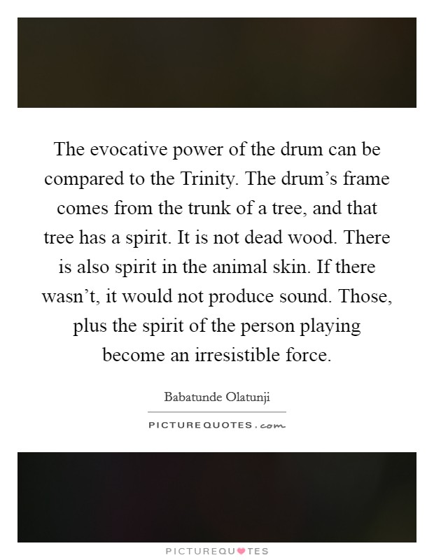 The evocative power of the drum can be compared to the Trinity. The drum's frame comes from the trunk of a tree, and that tree has a spirit. It is not dead wood. There is also spirit in the animal skin. If there wasn't, it would not produce sound. Those, plus the spirit of the person playing become an irresistible force Picture Quote #1