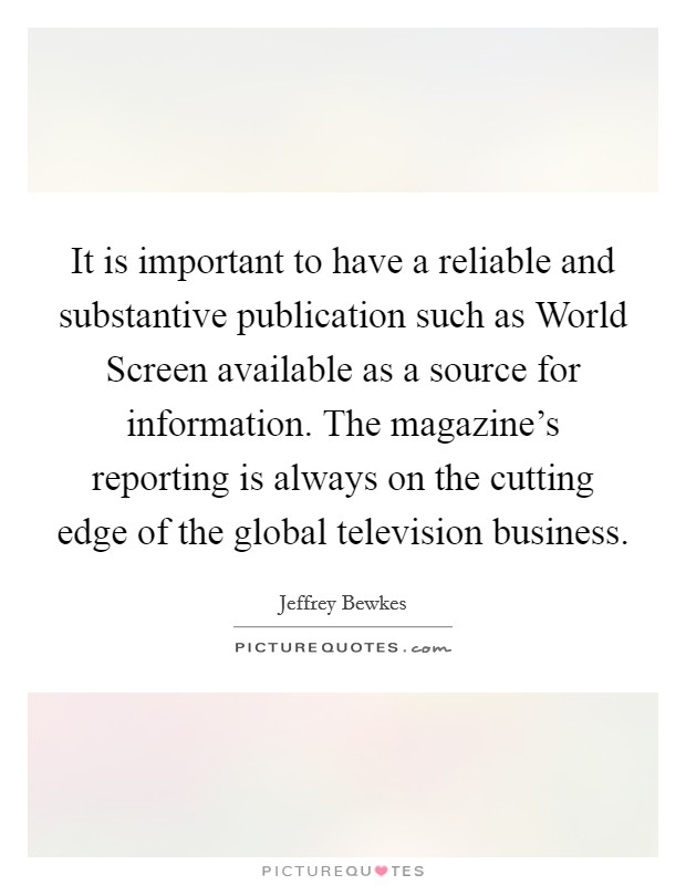 It is important to have a reliable and substantive publication such as World Screen available as a source for information. The magazine's reporting is always on the cutting edge of the global television business Picture Quote #1
