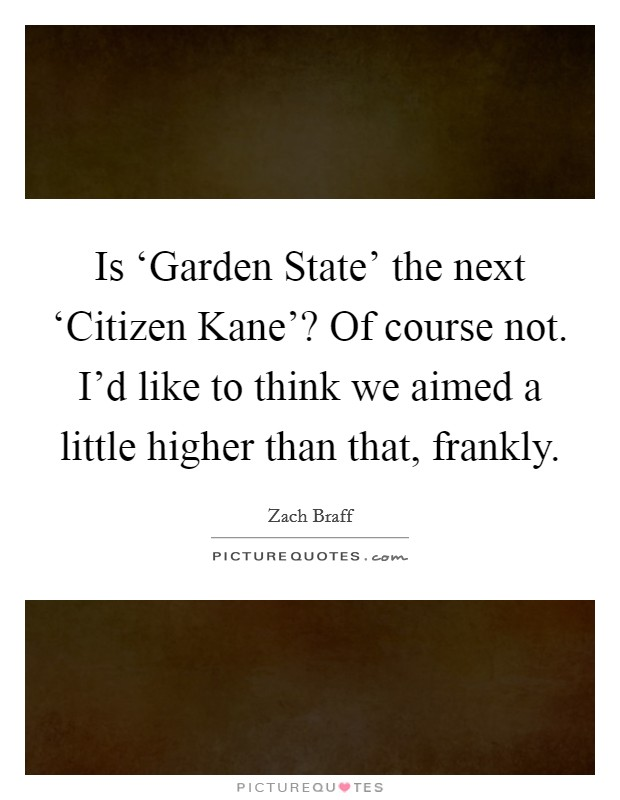Is 'Garden State' the next 'Citizen Kane'? Of course not. I'd like to think we aimed a little higher than that, frankly Picture Quote #1