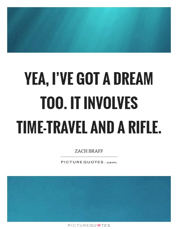 Yea, I've got a dream too. It involves time-travel and a rifle Picture Quote #1