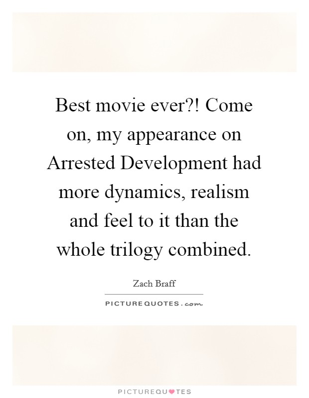 Best movie ever?! Come on, my appearance on Arrested Development had more dynamics, realism and feel to it than the whole trilogy combined Picture Quote #1