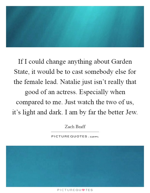 If I could change anything about Garden State, it would be to cast somebody else for the female lead. Natalie just isn't really that good of an actress. Especially when compared to me. Just watch the two of us, it's light and dark. I am by far the better Jew Picture Quote #1