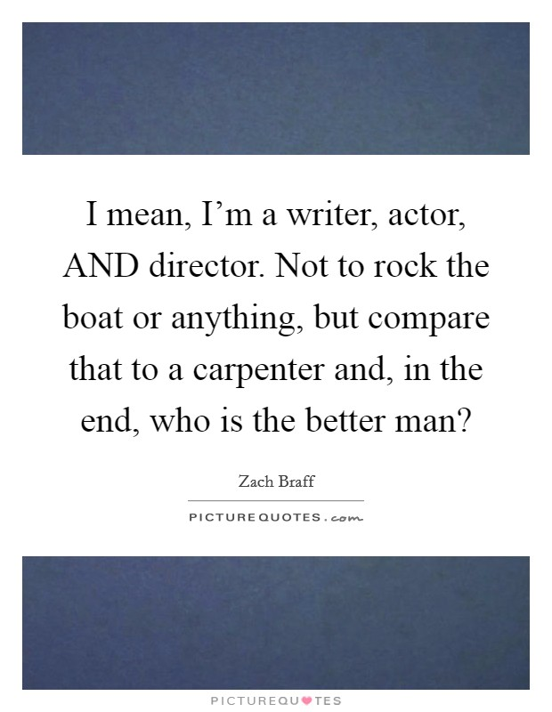 I mean, I'm a writer, actor, AND director. Not to rock the boat or anything, but compare that to a carpenter and, in the end, who is the better man? Picture Quote #1