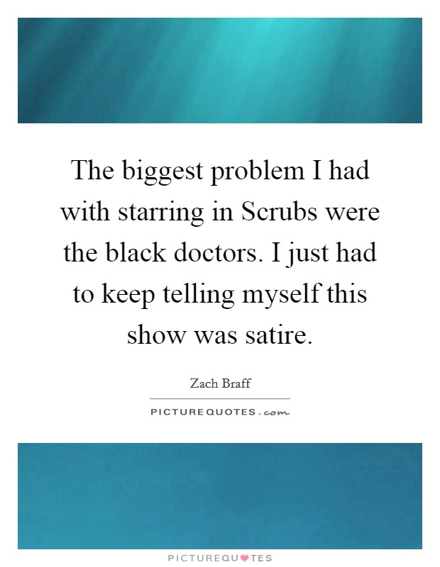 The biggest problem I had with starring in Scrubs were the black doctors. I just had to keep telling myself this show was satire Picture Quote #1