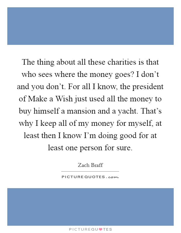 The thing about all these charities is that who sees where the money goes? I don't and you don't. For all I know, the president of Make a Wish just used all the money to buy himself a mansion and a yacht. That's why I keep all of my money for myself, at least then I know I'm doing good for at least one person for sure Picture Quote #1