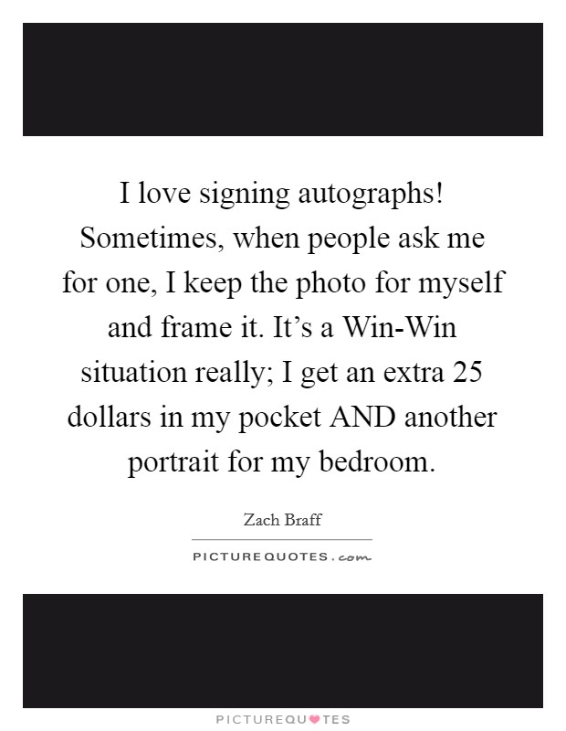 I love signing autographs! Sometimes, when people ask me for one, I keep the photo for myself and frame it. It's a Win-Win situation really; I get an extra 25 dollars in my pocket AND another portrait for my bedroom Picture Quote #1