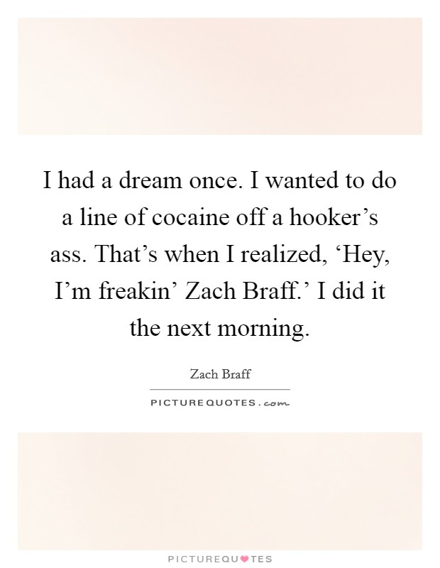 I had a dream once. I wanted to do a line of cocaine off a hooker's ass. That's when I realized, 'Hey, I'm freakin' Zach Braff.' I did it the next morning Picture Quote #1