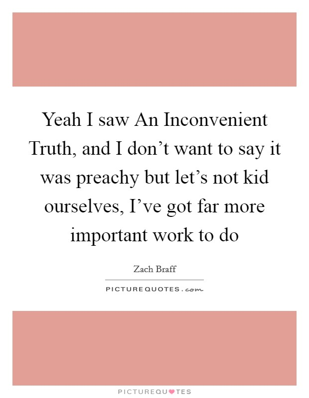 Yeah I saw An Inconvenient Truth, and I don't want to say it was preachy but let's not kid ourselves, I've got far more important work to do Picture Quote #1