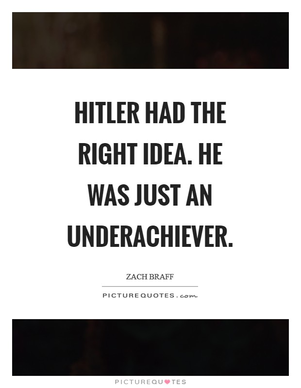 Hitler had the right idea. He was just an underachiever Picture Quote #1