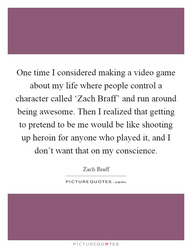 One time I considered making a video game about my life where people control a character called 'Zach Braff' and run around being awesome. Then I realized that getting to pretend to be me would be like shooting up heroin for anyone who played it, and I don't want that on my conscience Picture Quote #1