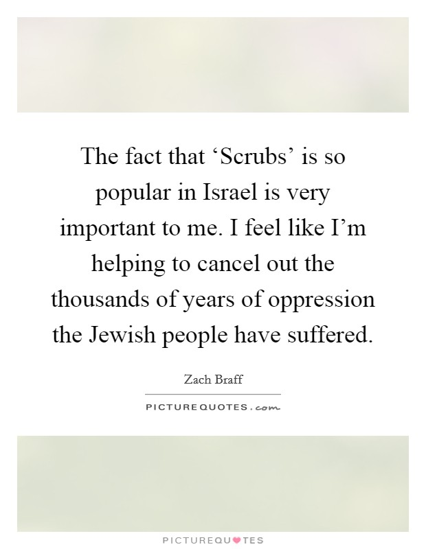 The fact that 'Scrubs' is so popular in Israel is very important to me. I feel like I'm helping to cancel out the thousands of years of oppression the Jewish people have suffered Picture Quote #1