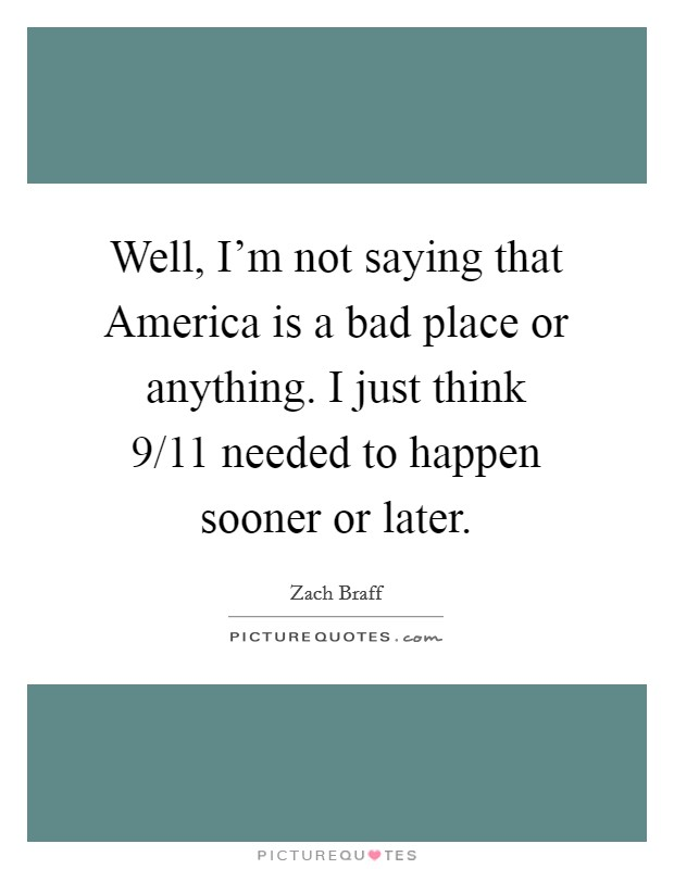 Well, I'm not saying that America is a bad place or anything. I just think 9/11 needed to happen sooner or later Picture Quote #1