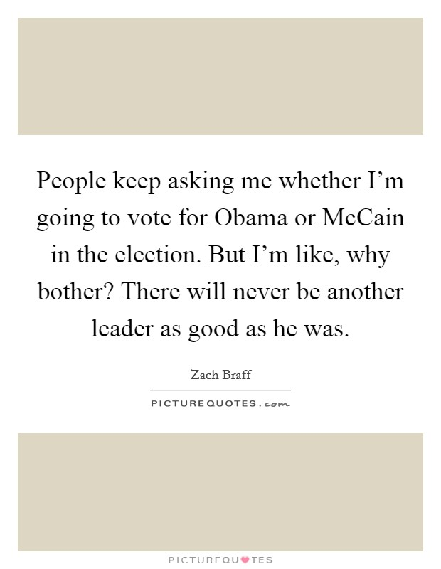 People keep asking me whether I'm going to vote for Obama or McCain in the election. But I'm like, why bother? There will never be another leader as good as he was Picture Quote #1