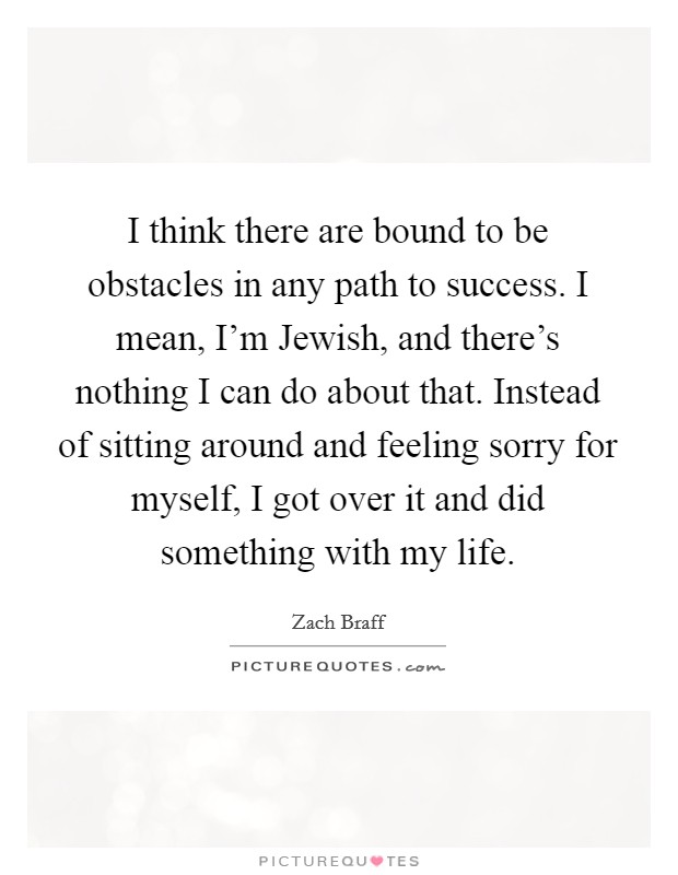 I think there are bound to be obstacles in any path to success. I mean, I'm Jewish, and there's nothing I can do about that. Instead of sitting around and feeling sorry for myself, I got over it and did something with my life Picture Quote #1
