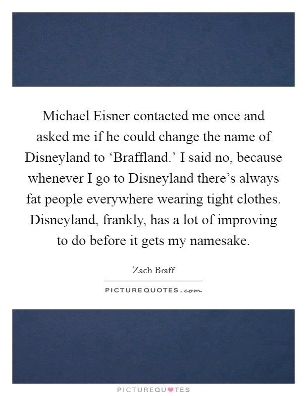 Michael Eisner contacted me once and asked me if he could change the name of Disneyland to 'Braffland.' I said no, because whenever I go to Disneyland there's always fat people everywhere wearing tight clothes. Disneyland, frankly, has a lot of improving to do before it gets my namesake Picture Quote #1
