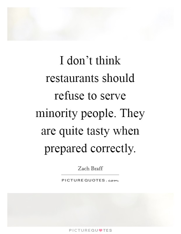 I don't think restaurants should refuse to serve minority people. They are quite tasty when prepared correctly Picture Quote #1