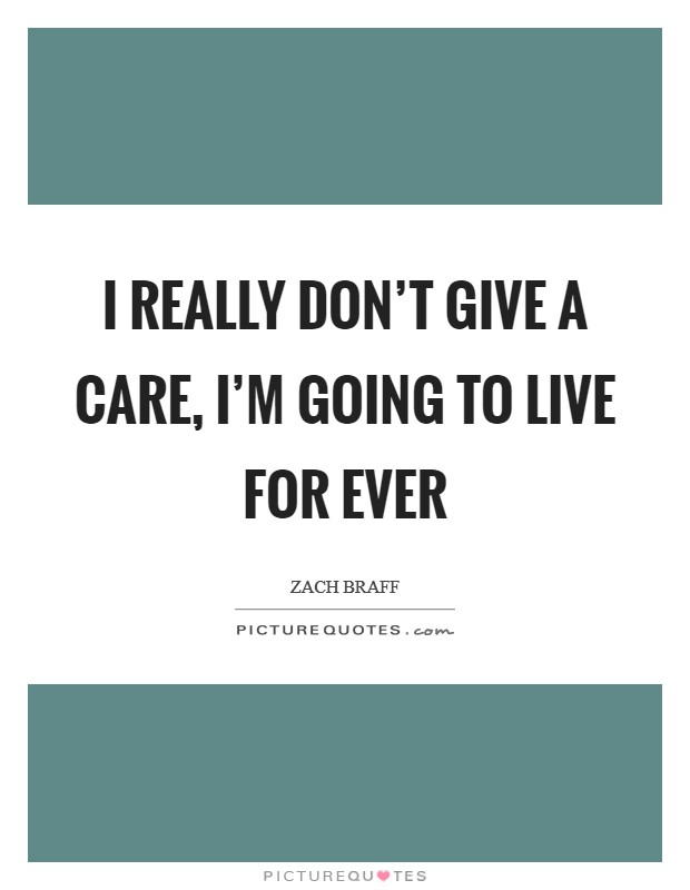 I really don't give a care, I'm going to live for ever Picture Quote #1