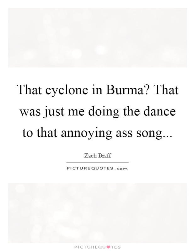 That cyclone in Burma? That was just me doing the dance to that annoying ass song Picture Quote #1