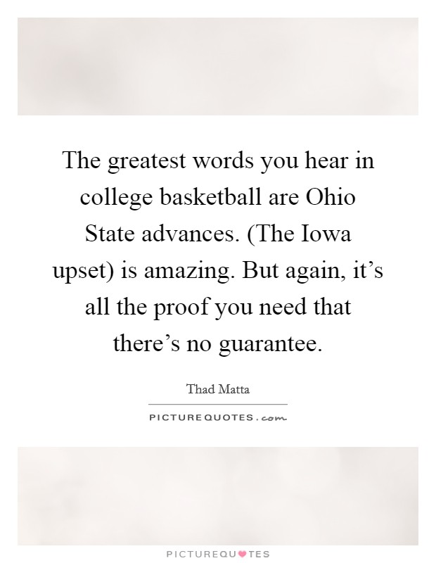 The greatest words you hear in college basketball are Ohio State advances. (The Iowa upset) is amazing. But again, it's all the proof you need that there's no guarantee Picture Quote #1