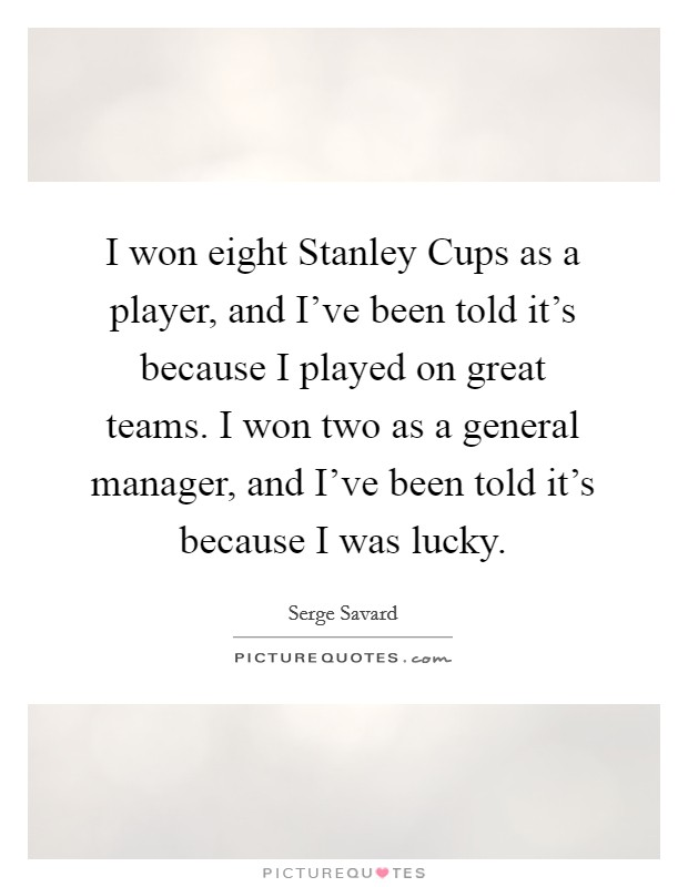 I won eight Stanley Cups as a player, and I've been told it's because I played on great teams. I won two as a general manager, and I've been told it's because I was lucky Picture Quote #1
