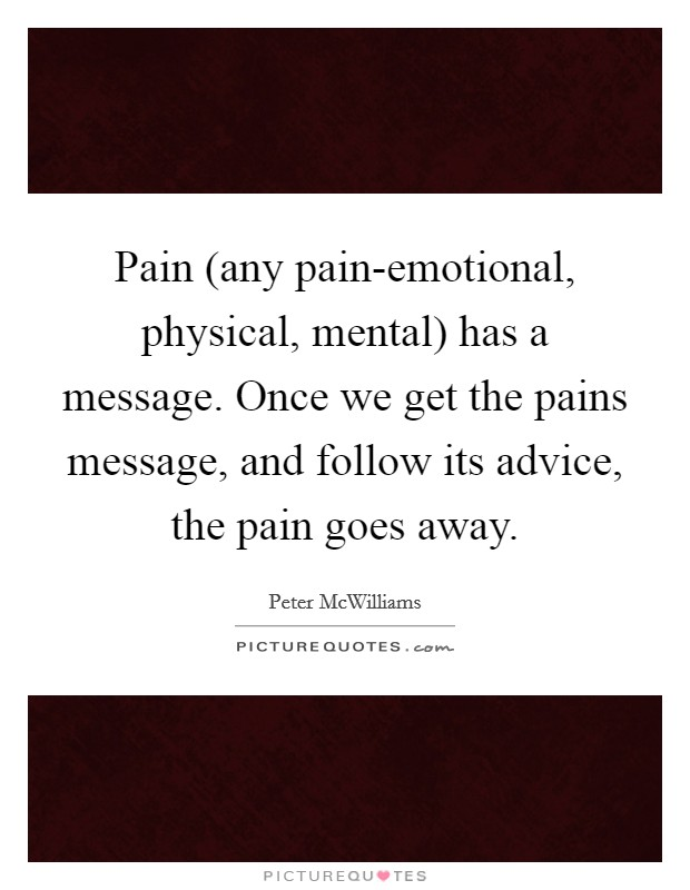 Pain (any pain-emotional, physical, mental) has a message. Once we get the pains message, and follow its advice, the pain goes away Picture Quote #1