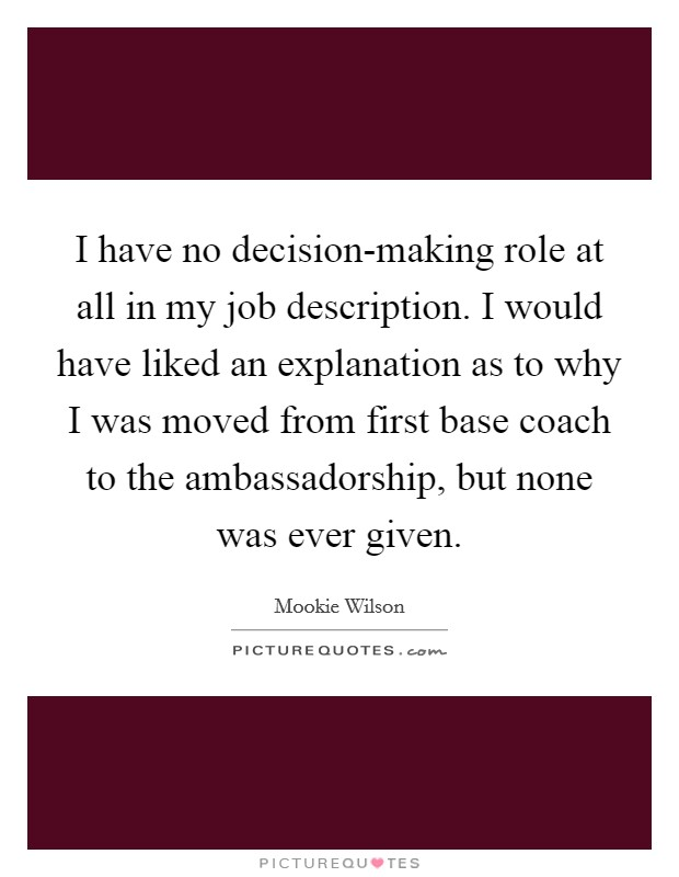 I have no decision-making role at all in my job description. I would have liked an explanation as to why I was moved from first base coach to the ambassadorship, but none was ever given Picture Quote #1