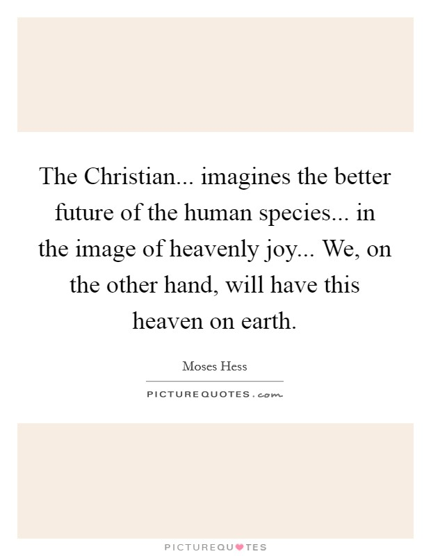 The Christian... imagines the better future of the human species... in the image of heavenly joy... We, on the other hand, will have this heaven on earth Picture Quote #1