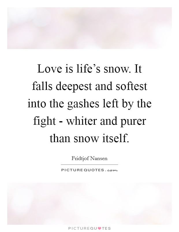 Love is life's snow. It falls deepest and softest into the gashes left by the fight - whiter and purer than snow itself Picture Quote #1