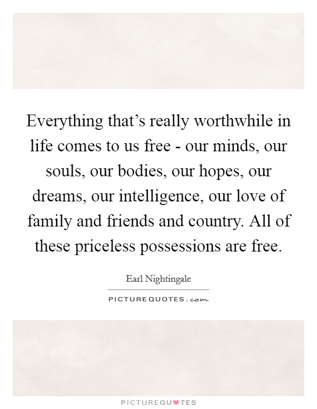 Everything that's really worthwhile in life comes to us free - our minds, our souls, our bodies, our hopes, our dreams, our intelligence, our love of family and friends and country. All of these priceless possessions are free Picture Quote #1