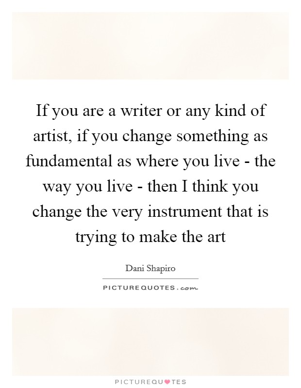 If you are a writer or any kind of artist, if you change something as fundamental as where you live - the way you live - then I think you change the very instrument that is trying to make the art Picture Quote #1