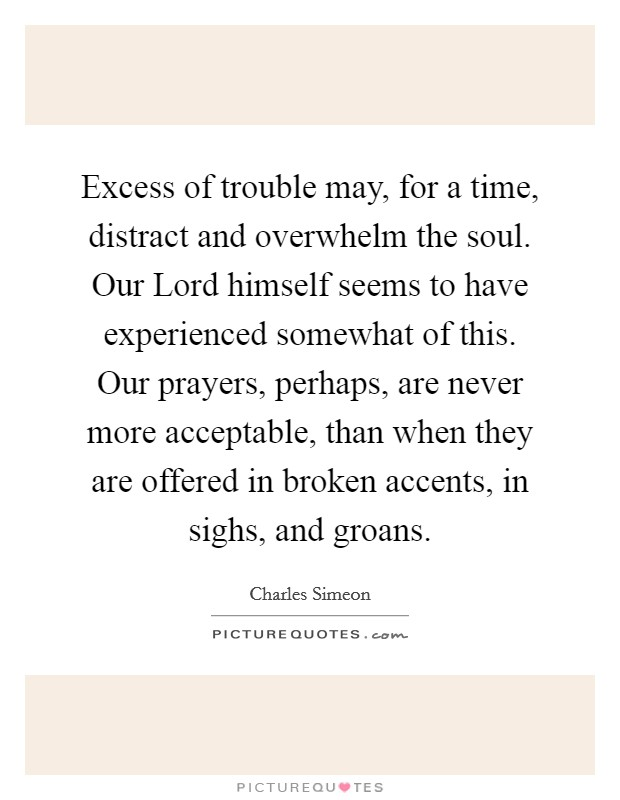 Excess of trouble may, for a time, distract and overwhelm the soul. Our Lord himself seems to have experienced somewhat of this. Our prayers, perhaps, are never more acceptable, than when they are offered in broken accents, in sighs, and groans Picture Quote #1