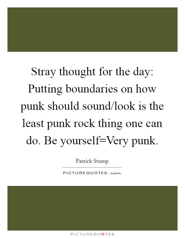 Stray thought for the day: Putting boundaries on how punk should sound/look is the least punk rock thing one can do. Be yourself=Very punk Picture Quote #1