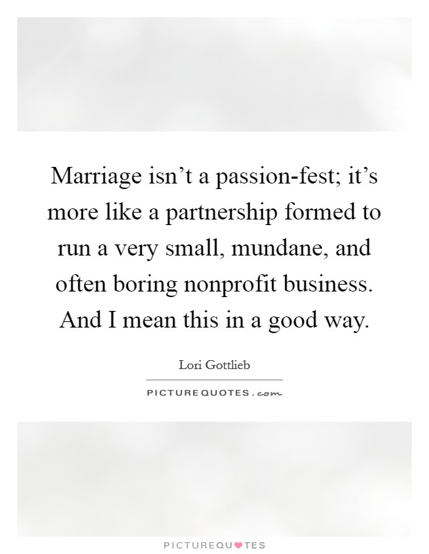 Marriage isn't a passion-fest; it's more like a partnership formed to run a very small, mundane, and often boring nonprofit business. And I mean this in a good way Picture Quote #1