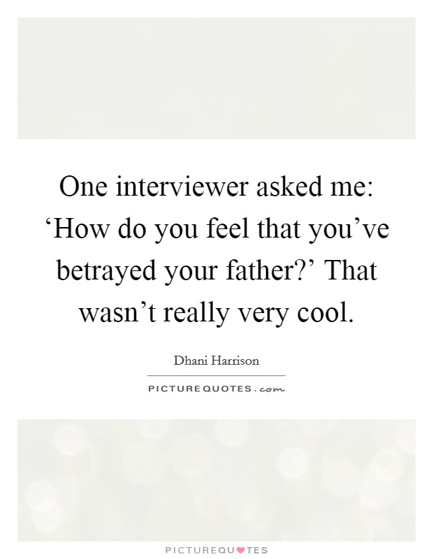 One interviewer asked me: 'How do you feel that you've betrayed your father?' That wasn't really very cool Picture Quote #1