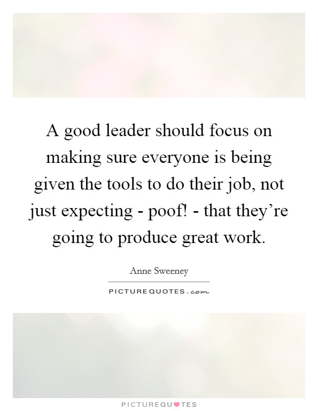 A good leader should focus on making sure everyone is being given the tools to do their job, not just expecting - poof! - that they're going to produce great work Picture Quote #1