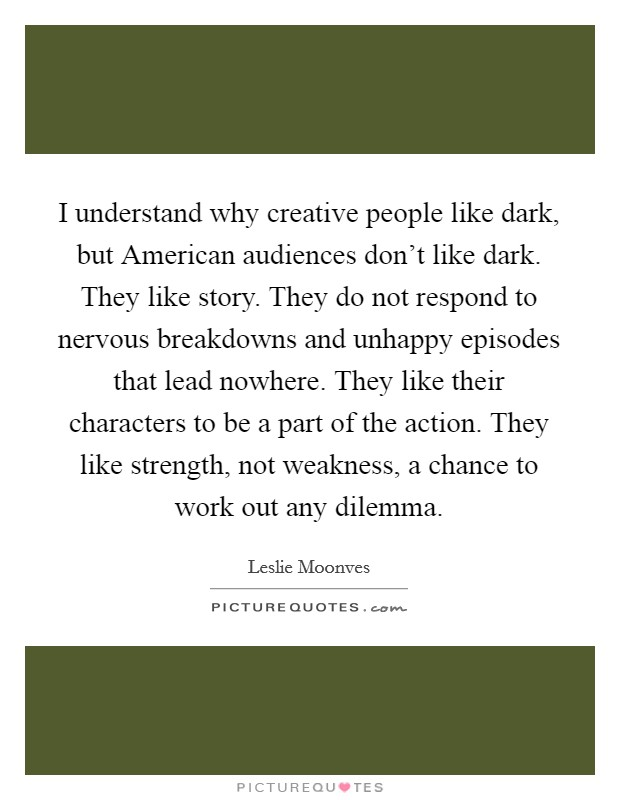 I understand why creative people like dark, but American audiences don't like dark. They like story. They do not respond to nervous breakdowns and unhappy episodes that lead nowhere. They like their characters to be a part of the action. They like strength, not weakness, a chance to work out any dilemma Picture Quote #1