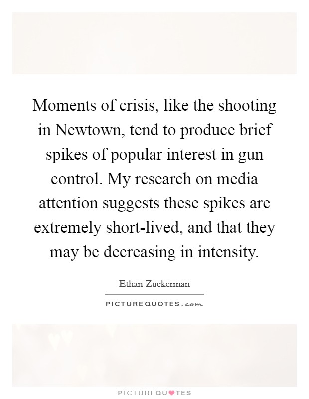 Moments of crisis, like the shooting in Newtown, tend to produce brief spikes of popular interest in gun control. My research on media attention suggests these spikes are extremely short-lived, and that they may be decreasing in intensity Picture Quote #1