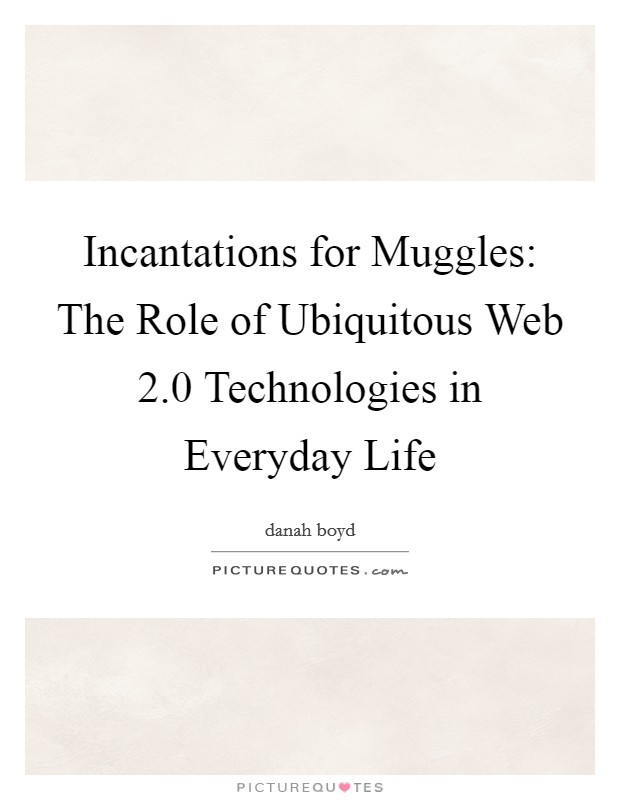 Incantations for Muggles: The Role of Ubiquitous Web 2.0 Technologies in Everyday Life Picture Quote #1