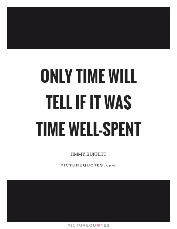 Only time will tell if it was time well-spent Picture Quote #1