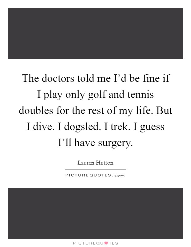 The doctors told me I'd be fine if I play only golf and tennis doubles for the rest of my life. But I dive. I dogsled. I trek. I guess I'll have surgery Picture Quote #1