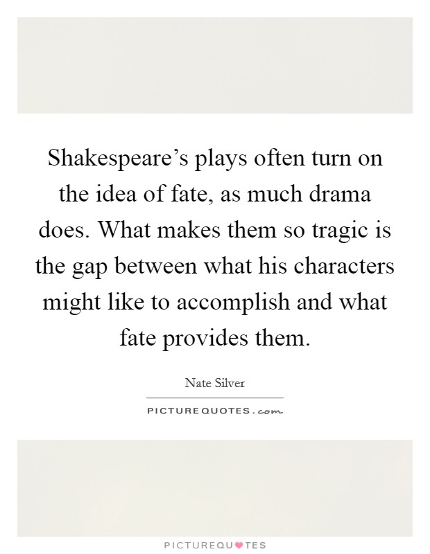 Shakespeare's plays often turn on the idea of fate, as much drama does. What makes them so tragic is the gap between what his characters might like to accomplish and what fate provides them Picture Quote #1