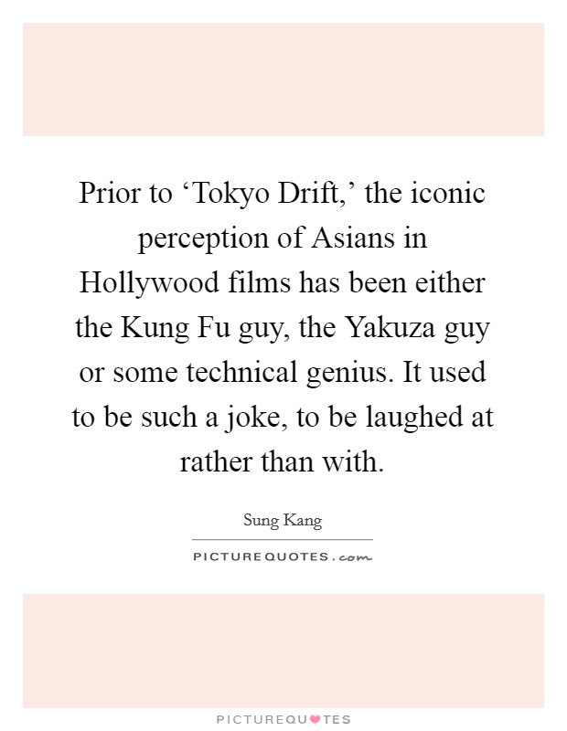 Prior to 'Tokyo Drift,' the iconic perception of Asians in Hollywood films has been either the Kung Fu guy, the Yakuza guy or some technical genius. It used to be such a joke, to be laughed at rather than with Picture Quote #1