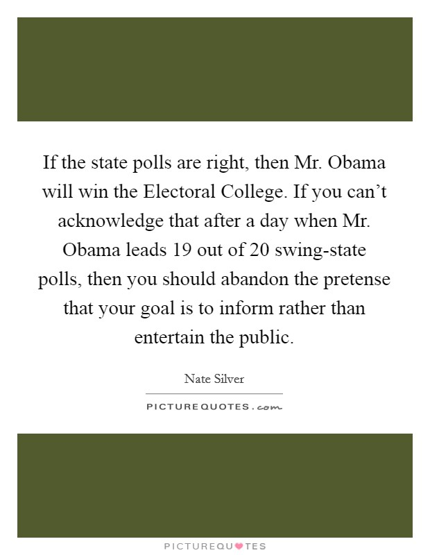 If the state polls are right, then Mr. Obama will win the Electoral College. If you can't acknowledge that after a day when Mr. Obama leads 19 out of 20 swing-state polls, then you should abandon the pretense that your goal is to inform rather than entertain the public Picture Quote #1