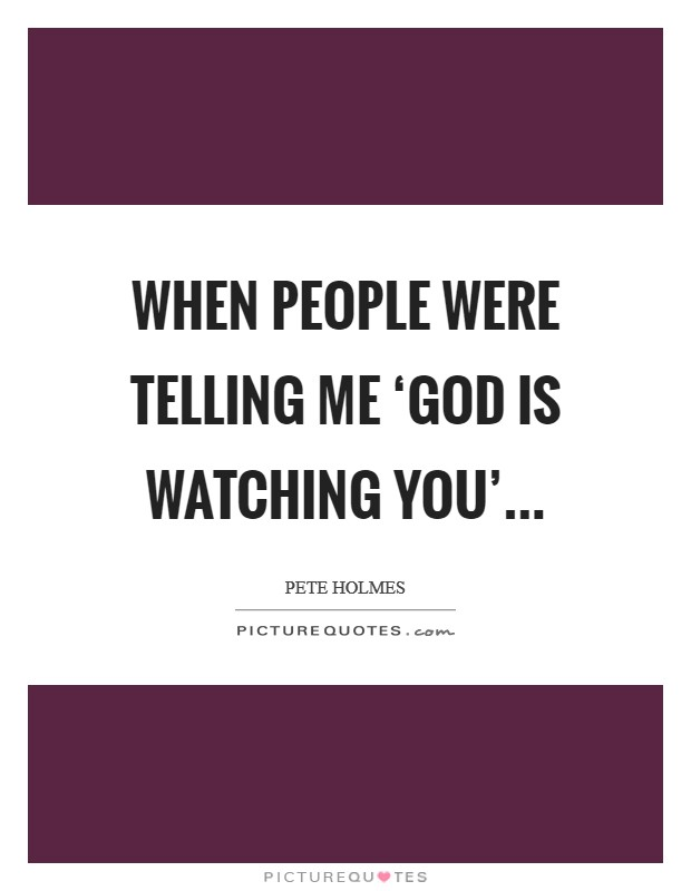 When people were telling me 'God is watching you' Picture Quote #1