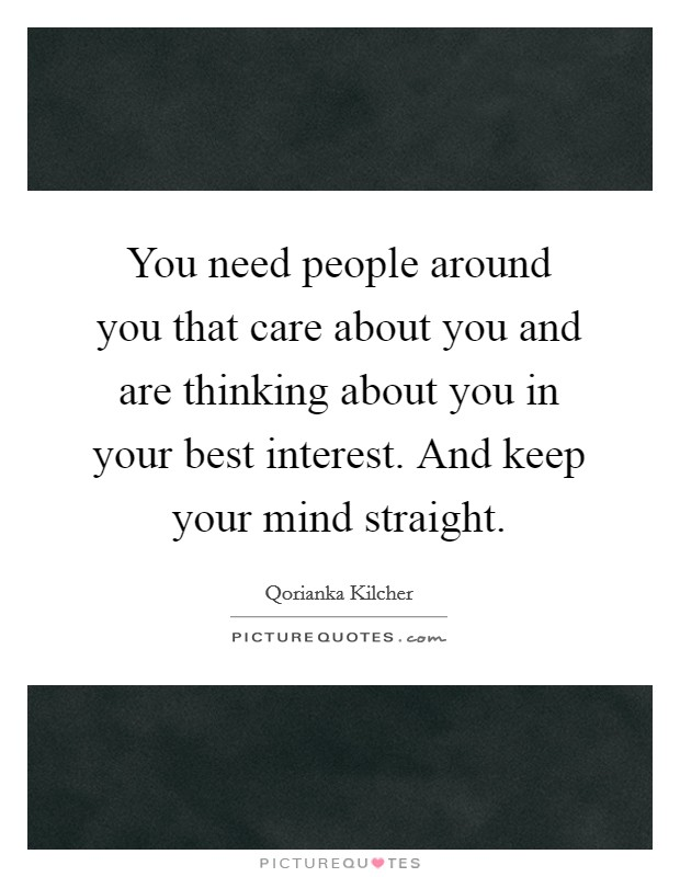You need people around you that care about you and are thinking about you in your best interest. And keep your mind straight Picture Quote #1