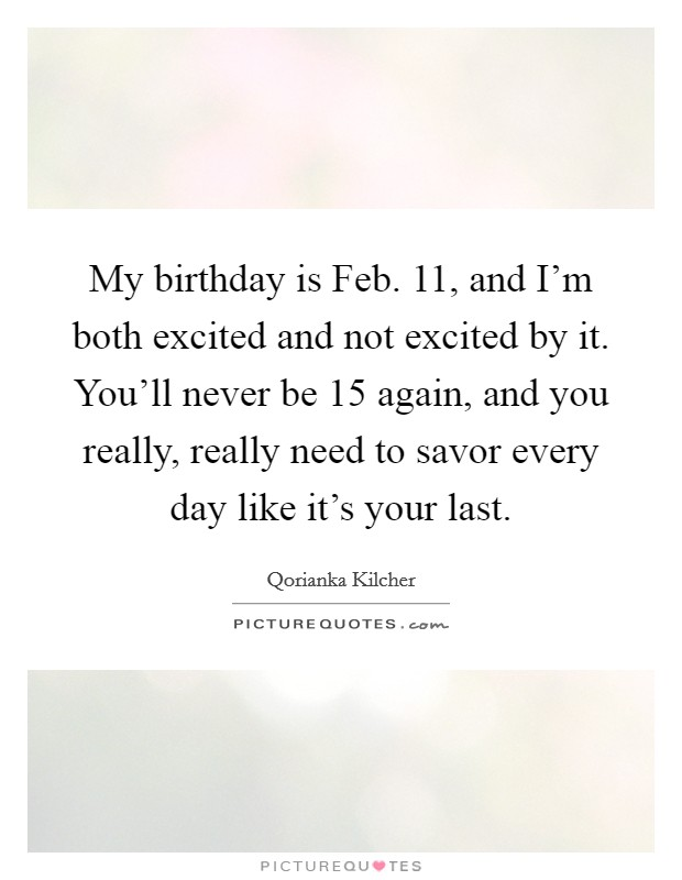 My birthday is Feb. 11, and I'm both excited and not excited by it. You'll never be 15 again, and you really, really need to savor every day like it's your last Picture Quote #1