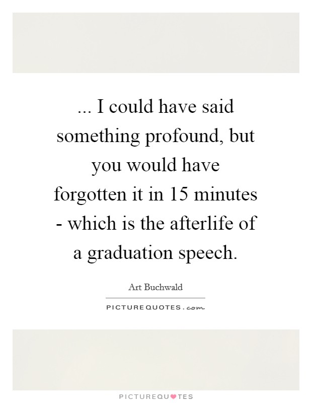 ... I could have said something profound, but you would have forgotten it in 15 minutes - which is the afterlife of a graduation speech Picture Quote #1